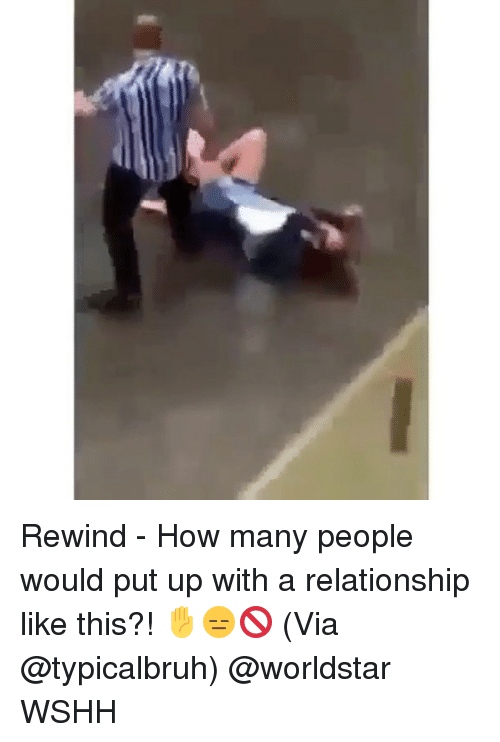 Memes, Worldstar, and Wshh: Rewind - How many people would put up with a relationship like this?! ✋😑🚫 (Via @typicalbruh) @worldstar WSHH