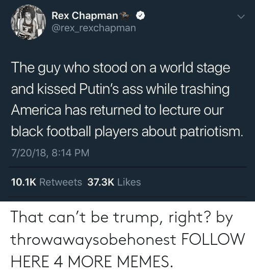 Worldly: Rex Chapman.  @rex_rexchapmarn  The guy who stood on a world stage  and kissed Putin's ass while trashing  America has returned to lecture our  black football players about patriotism  7/20/18, 8:14 PM  10.1K Retweets 37.3K Likes That can't be trump, right? by throwawaysobehonest FOLLOW HERE 4 MORE MEMES.