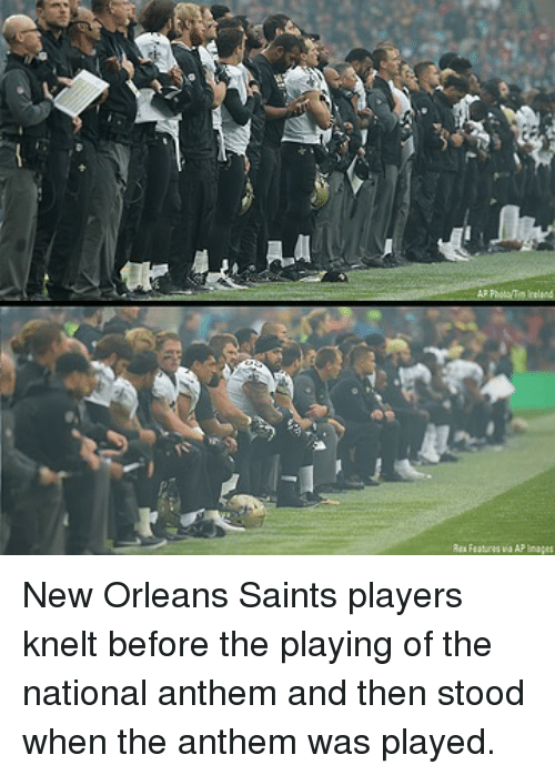 New Orleans Saints: Rex Features ka AP lnages New Orleans Saints players knelt before the playing of the national anthem and then stood when the anthem was played.