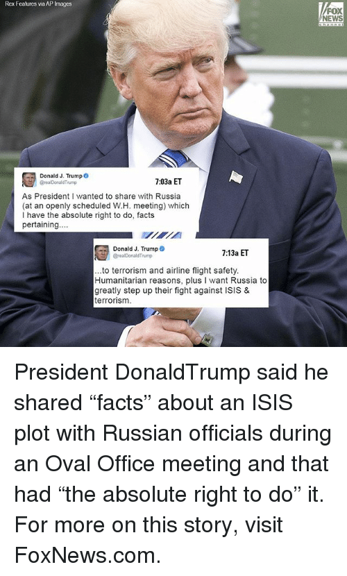 """step ups: Rex Features via AP Images  Donald J. Trump  7:03a ET  As President I wanted to share with Russia  (at an openly scheduled W.H. meeting) which  I have the absolute right to do, facts  pertaining..  Donald J. Trump  7:13a ET  Breal Donald Trump  ..to terrorism and airline flight safety.  Humanitarian reasons, plus  l want Russia to  greatly step up their fight against ISIS &  terrorism.  FOX  NEWS President DonaldTrump said he shared """"facts"""" about an ISIS plot with Russian officials during an Oval Office meeting and that had """"the absolute right to do"""" it. For more on this story, visit FoxNews.com."""