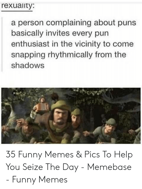 Shadows: rexuaity:  a person complaining about puns  basically invites every pun  enthusiast in the vicinity to come  snapping rhythmically from the  shadows 35 Funny Memes & Pics To Help You Seize The Day - Memebase - Funny Memes