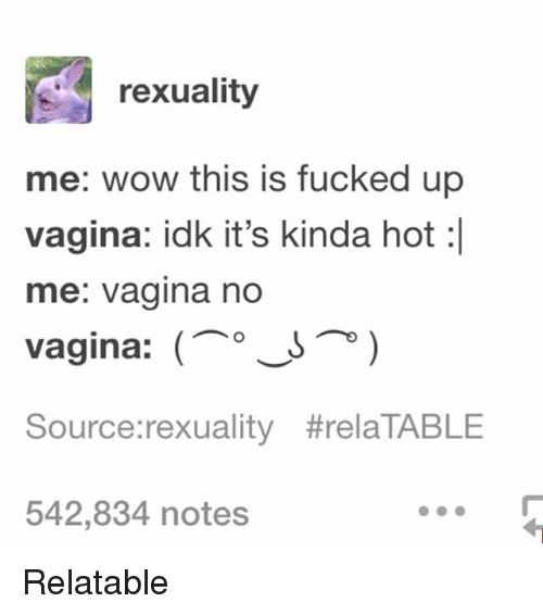 Ironic, Wow, and Vagina: rexuality  me: wow this is fucked up  vagina: idk it's kinda hot:  me: vagina no  vagina: (oJ  Source:rexuality #relaTABLE  542,834 notes Relatable