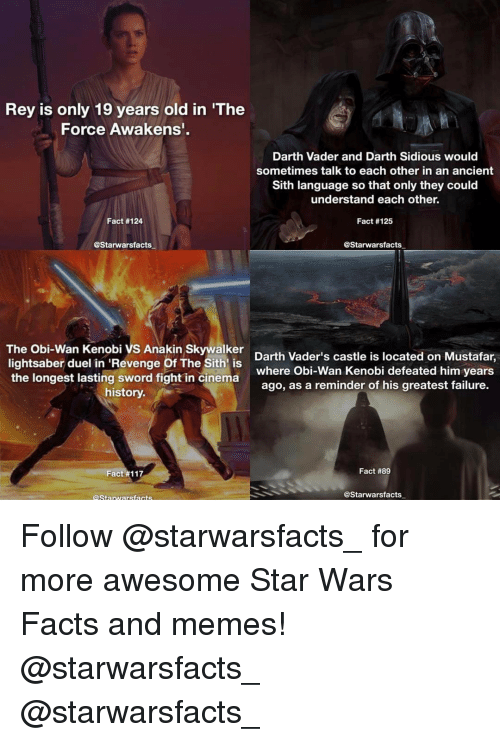 Anakin Skywalker, Darth Vader, and Lightsaber: Rey is only 19 years old in 'The  Force Awakens'  Darth Vader and Darth Sidious would  sometimes talk to each other in an ancient  Sith language so that only they could  understand each other.  Fact #124  Fact #125  @Starwarsfacts  @Starwarsfacts  The Obi-Wan Kenobi VS Anakin Skywalker  Darth Vader's castle is located on Mustafar,  lightsaber duel in 'Revenge Of The Sith is  the longest lasting sword fight where Obi-Wan Kenobi defeated him years  in cinema  ago, as a reminder of his greatest failure.  history.  Fact #89  Fact #117  @Starwars facts  Starwars facts Follow @starwarsfacts_ for more awesome Star Wars Facts and memes! @starwarsfacts_ @starwarsfacts_