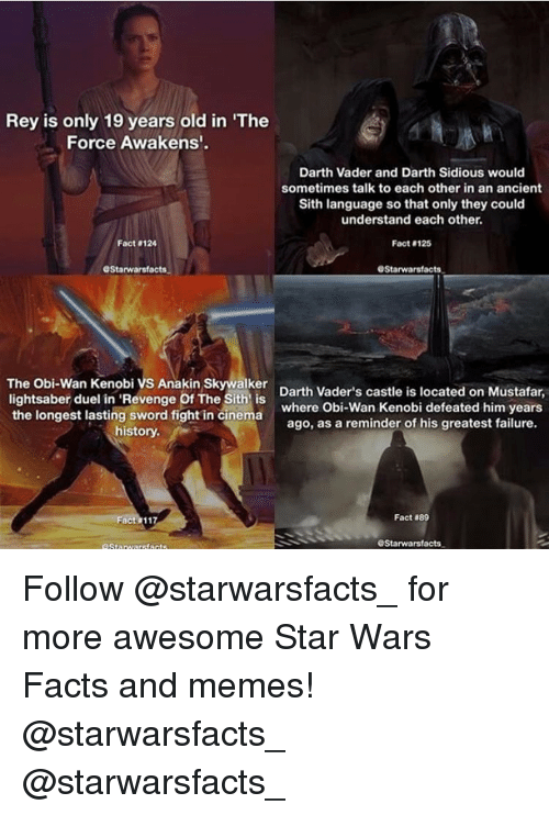 "Anakin Skywalker, Darth Vader, and Lightsaber: Rey is only 19 years old in ""The  Force Awakens'.  Darth Vader and Darth Sidious would  sometimes talk to each other in an ancient  Sith language so that only they could  understand each other.  Fact 124  Fact 125  OStarwarsfacts.  GStarwarsfacts.  The Obi-Wan Kenobi vs Anakin Skywalker  Darth Vader's castle is located on Mustafar,  lightsaber duel in 'Revenge Of The Sith is  the longest lasting sword fight in cinema  where Obi-Wan Kenobi defeated him years  ago, as a reminder of his greatest failure.  history.  Fact  889  GStarwarsfacts. Follow @starwarsfacts_ for more awesome Star Wars Facts and memes! @starwarsfacts_ @starwarsfacts_"