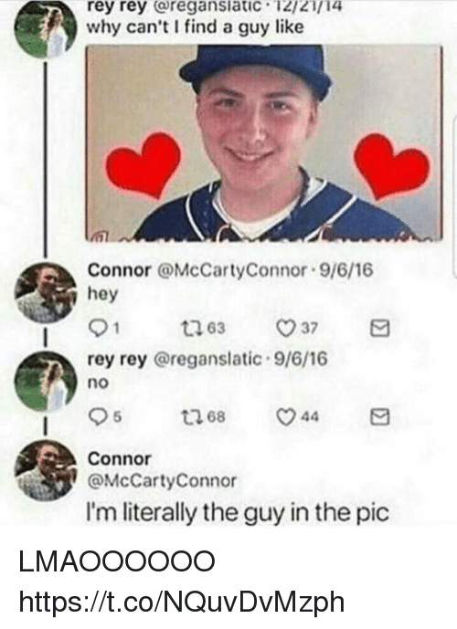 Funny, Rey, and Why: rey  rey  regansiatic  12/21/14  why can't find a guy like  Connor @McCartyConnor 9/6/16  ie  rey rey @reganslatic 9/6/16  no  Connor  @McCartyConnor  I'm literally the guy in the pic LMAOOOOOO https://t.co/NQuvDvMzph