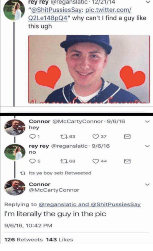 "Memes, Rey, and Twitter: rey rey reganslatic 12/21/14  ""@ShitPussiesSay: pic.twitter.com/  Q2Le148pQ4"" why can't I find a guy like  this ugh  Connor @McCartyConnor 9/6/16  hey  ㅇ 37  rey rey @reganslatic 9/6/16  no  5  ロ68  ta Its ya boy seb Retweeted  Connor  @McCartyConnor  Replying to @reganslatic and @ShitPussiesSay  I'm literally the guy in the pic  9/6/16, 10:42 PM  126 Retweets 143 Likes"