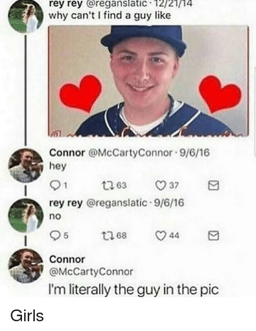 Girls, Memes, and Rey: rey rey reganslatic 12/21/14  why can't find a guy like  Connor aMcCartyConnor 9/6/16  hey  rey rey @reganslatic 9/6/16  no  Connor  @McCartyConnor  I'm literally the guy in the pic Girls