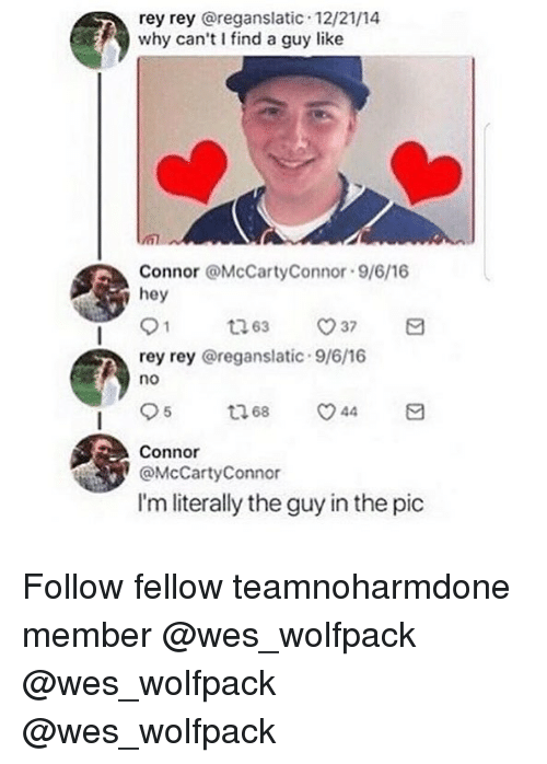 Memes, Rey, and 🤖: rey rey @reganslatic 12/21/14  why can't I find a guy like  Connor @McCartyConnor 9/6/16  hey  rey rey @reganslatic 9/6/16  no  95 68 44日  Connor  @McCartyConnor  I'm literally the guy in the pic Follow fellow teamnoharmdone member @wes_wolfpack @wes_wolfpack @wes_wolfpack