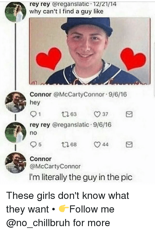 Funny, Girls, and Rey: rey rey @reganslatic 12/21/14  why can't I find a guy like  Connor @McCartyConnor 9/6/16  hey  63  37  rey rey @reganslatic 9/6/16  no  95  68  44  Connor  @McCartyConnor  I'm literally the guy in the pic These girls don't know what they want • 👉Follow me @no_chillbruh for more