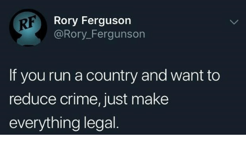Crime, Run, and Ferguson: RF  Rory Ferguson  @Rory_Fergunsor  If you run a country and want to  reduce crime, just make  everything legal
