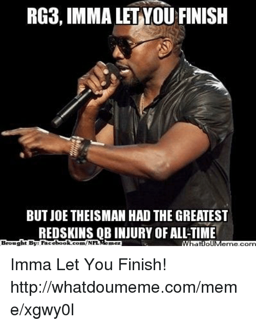 RG3: RG3, IMMA LET YOU FINISH  BUT JOE THEISMAN HAD THE GREATEST  REDSKINS QB INJURY OF ALI-TIME  ht By Facet  book.  Broug  com/NFL Imma Let You Finish!  http://whatdoumeme.com/meme/xgwy0l