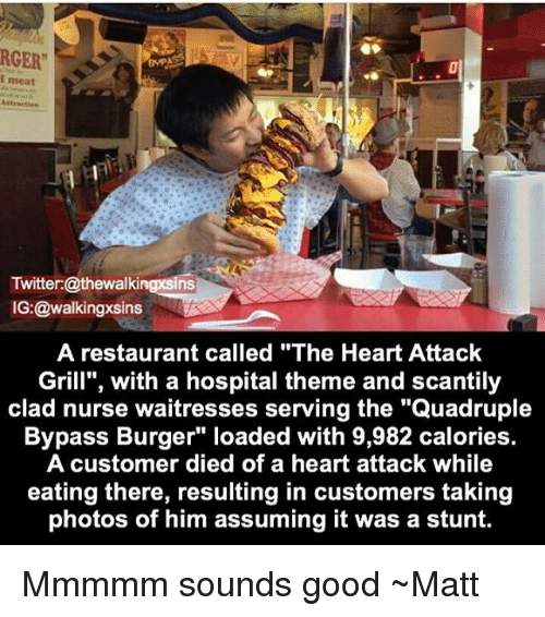 "Memes, Twitter, and Good: RGER""  i meat  Twitter:@thewalkingxsins  IG:@walkingxsins  A restaurant called ""The Heart Attack  Grill"", with a hospital theme and scantily  clad nurse waitresses serving the ""Quadruple  Bypass Burger"" loaded with 9,982 calories.  A customer died of a heart attack while  eating there, resulting in customers taking  photos of him assuming it was a stunt. Mmmmm sounds good ~Matt"