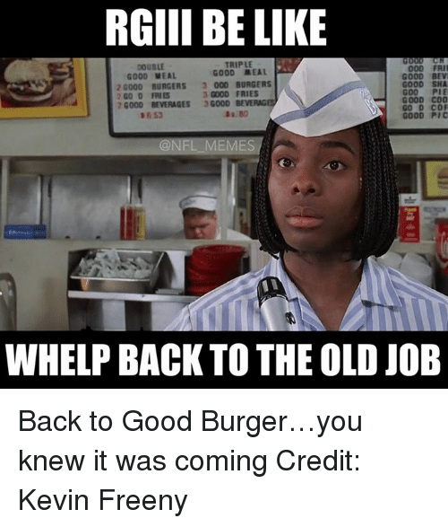 NFL: RGIII BE LIKE  DOUBLE  000  GOOD MEAL  G000 MEAL  GOOD BEVI  20000 BURGERS 3 000 BURGERS  GOOD SHA  GOOD C00  20000 BEVERAGES  GOOD BEVE  GO D COF  @NFL MEMES  WHELP BACK TO THE OLD JOB Back to Good Burger…you knew it was coming Credit: Kevin Freeny