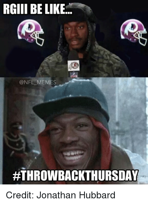 NFL: RGIII BE LIKE  @NFL MEMES  ATHROWBACKTHURSDAY Credit: Jonathan Hubbard