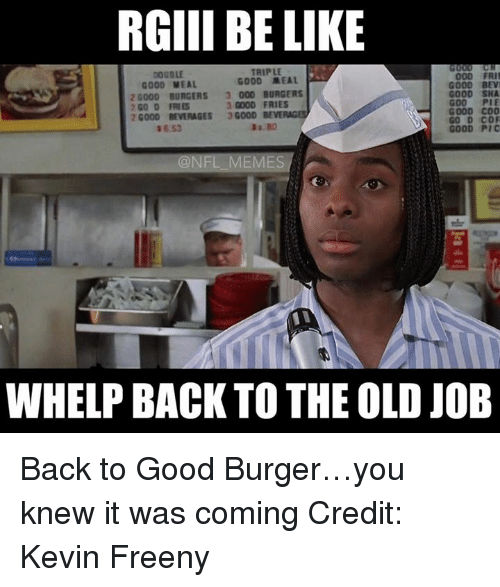 Be Like, Memes, and Nfl: RGIII BE LIKE  TRIPLE  000 FRII  GOOD MEAL  GOOD MEAL  GOOD BEVI  20000 BURGERS 3 000 BURGERS  GOOD SHA  3 GOOD FRIES  2 GO D FRIES  GOOD COO  20000 BEVERAGES  3G000  BEVE  GOOD Pic  @NFL MEMES  WHELP BACK TO THE OLD JOB Back to Good Burger…you knew it was coming  Credit: Kevin Freeny
