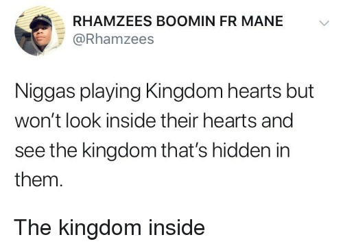 Kingdom Hearts: RHAMZEES BOOMIN FR MANE V  @Rhamzees  Niggas playing Kingdom hearts but  won't look inside their hearts and  see the kingdom that's hidden in  them. The kingdom inside