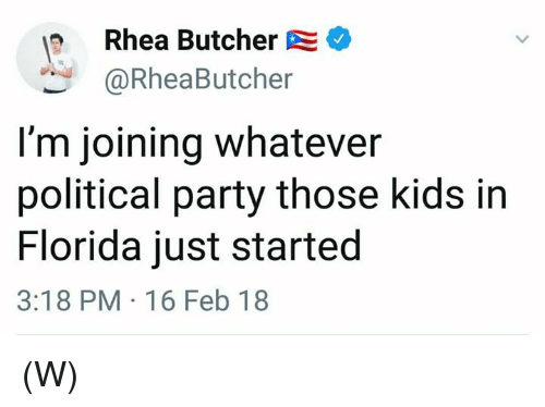 Party, Florida, and Kids: Rhea Butcher  @RheaButcher  I'm joining whatever  political party those kids in  Florida just started  3:18 PM 16 Feb 18 (W)