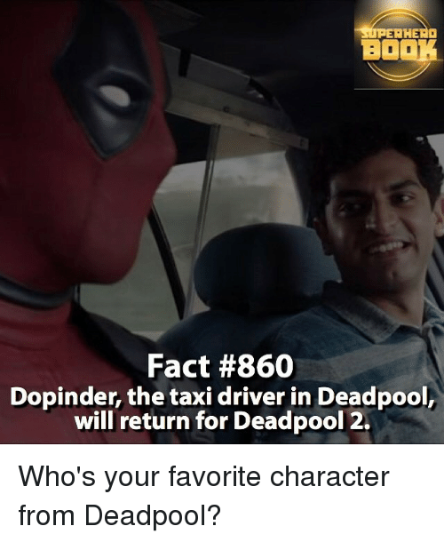 Memes, Deadpool, and Taxi: RHEAD  BO  Fact #860  Dopinder, the taxi driver in Deadpool,  will return for Deadpool 2. Who's your favorite character from Deadpool?