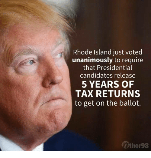 Rhode Island: Rhode Island just voted  unanimously to require  that Presidential  candidates release  5 YEARS OF  TAX RETURNS  to get on the ballot.  Wther98