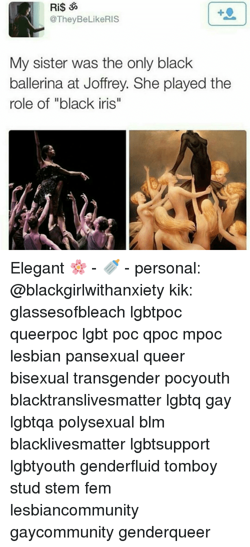 "Kik, Lesbians, and Memes: Ri$ 3%  @They BeLikeRIS  My sister was the only black  ballerina at Joffrey. She played the  role of ""black iris"" Elegant 🌸 - 🍼 - personal: @blackgirlwithanxiety kik: glassesofbleach lgbtpoc queerpoc lgbt poc qpoc mpoc lesbian pansexual queer bisexual transgender pocyouth blacktranslivesmatter lgbtq gay lgbtqa polysexual blm blacklivesmatter lgbtsupport lgbtyouth genderfluid tomboy stud stem fem lesbiancommunity gaycommunity genderqueer"