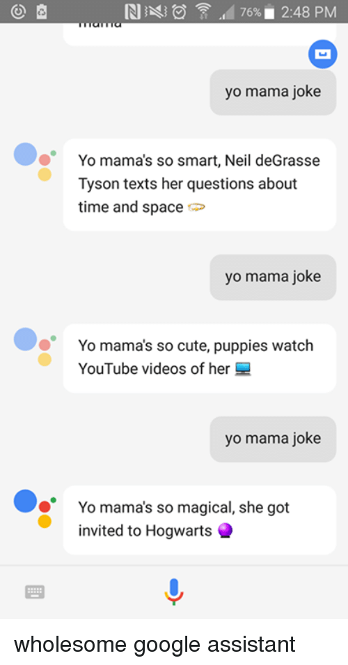 Yo Mamã¡ Jokes: RI  476%. 2:48 PM  yo mama joke  Yo mama's so smart, Neil deGrasse  Tyson texts her questions about  time and space  yo mama joke  Yo mama's so cute, puppies watch  YouTube videos of her  yo mama joke  Yo mama's so magical, she got  invited to Hogwarts wholesome google assistant