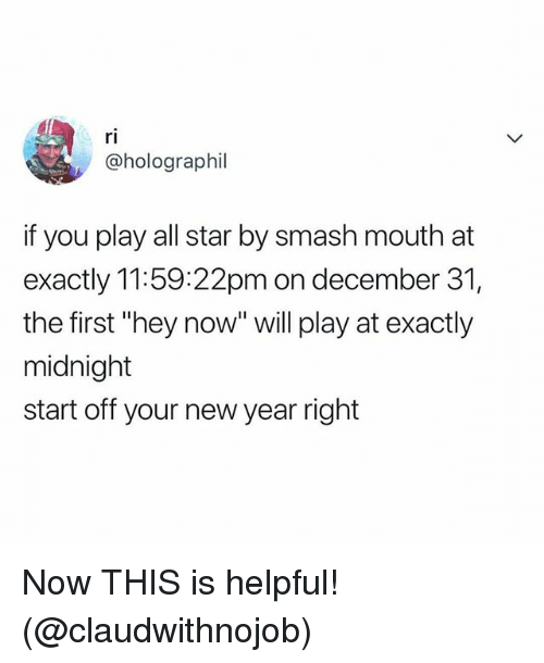 "All Star, New Year's, and Smashing: ri  @holographil  if you play all star by smash mouth at  exactly 11:59:22pm on december 31  the first ""hey now"" will play at exactly  midnight  start off your new year right Now THIS is helpful! (@claudwithnojob)"
