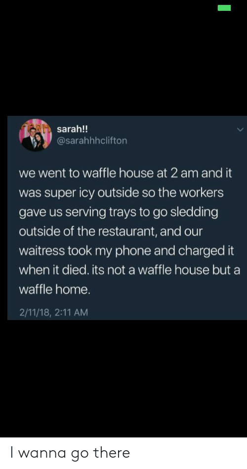 waitress: RI sarah!!  @sarahhhclifton  we went to waffle house at 2 am and it  was super icy outside so the workers  gave us serving trays to go sledding  outside of the restaurant, and our  waitress took my phone and charged it  when it died. its not a waffle house but a  waffle home.  2/11/18, 2:11 AM I wanna go there