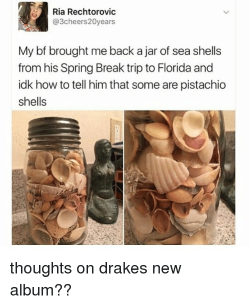 tripped: Ria Rechtorovic  Cheers  ears  My bf brought me back ajar of sea shells  from his Spring Break trip to Florida and  idk how to tell him that some are pistachio  shells thoughts on drakes new album??
