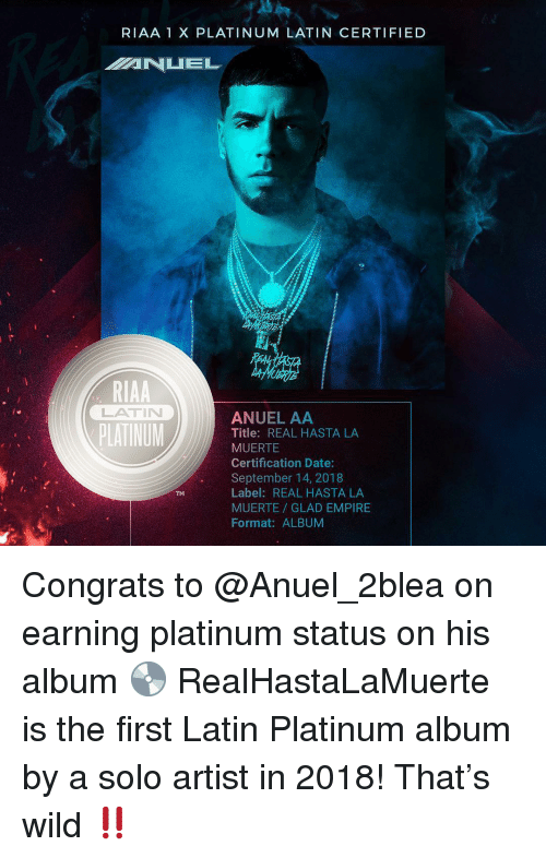 Empire, Memes, and Date: RIAA 1 X PLATINUM LATIN CERTIFIED  RIAA  LATIN  ANUEL AA  Title: REAL HASTA LA  MUERTE  Certification Date:  September 14, 2018  Label: REAL HASTA LA  MUERTE GLAD EMPIRE  Format: ALBUM  TM Congrats to @Anuel_2blea on earning platinum status on his album 💿 RealHastaLaMuerte is the first Latin Platinum album by a solo artist in 2018! That's wild ‼️