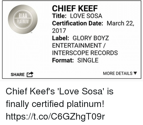 Chief Keef, Love, and Date: RIAA  PLATINUM  SHARE  CHIEF KEEF  Title: LOVE SOSA  Certification Date: March 22,  2017  Label: GLORY BOYZ  ENTERTAINMENT  INTERSCOPE RECORDS  Format: SINGLE  MORE DETAILS Y Chief Keef's 'Love Sosa' is finally certified platinum! https://t.co/C6GZhgT09r