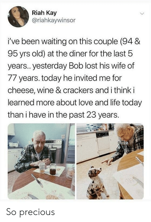 crackers: Riah Kay  @riahkaywinsor  i've been waiting on this couple (94 &  95 yrs old) at the diner for the last 5  years.. yesterday Bob lost his wife of  77 years. today he invited me for  cheese, wine & crackers and i think i  learned more about love and life today  than i have in the past 23 years. So precious