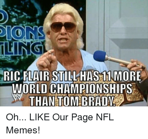 nfl memes: RIC FLAIR STILL HAS 11 MORE  WORLD CHAMPIONSHIPS  N THAN TOMBRAIya Oh...  LIKE Our Page NFL Memes!