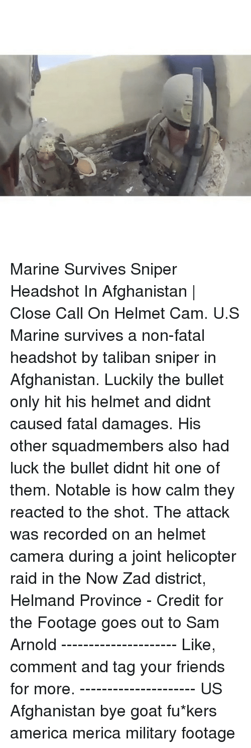 helmet: ric Marine Survives Sniper Headshot In Afghanistan | Close Call On Helmet Cam. U.S Marine survives a non-fatal headshot by taliban sniper in Afghanistan. Luckily the bullet only hit his helmet and didnt caused fatal damages. His other squadmembers also had luck the bullet didnt hit one of them. Notable is how calm they reacted to the shot. The attack was recorded on an helmet camera during a joint helicopter raid in the Now Zad district, Helmand Province - Credit for the Footage goes out to Sam Arnold --------------------- Like, comment and tag your friends for more. --------------------- US Afghanistan bye goat fu*kers america merica military footage