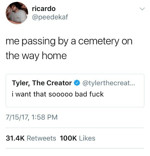 Bad, Memes, and Tyler the Creator: ricardo  @peedekaf  me passing by a cemetery on  the way home  Tyler, The Creator@tylerthecreat...  i want that sooooo bad fuck  7/15/17, 1:58 PM  31.4K Retweets 100K Likes