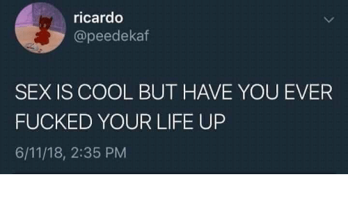 ricardo: ricardo  @peedekaf  SEX IS COOL BUT HAVE YOU EVER  FUCKED YOUR LIFE UP  6/11/18, 2:35 PM