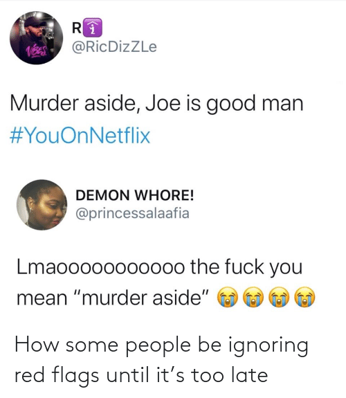 "demon: @RicDizZLe  Murder aside, Joe is good man  #YouOnNetflix  DEMON WHORE!  @princessalaafia  Lmaooo00oo000o the fuck you  mean ""murder aside"" How some people be ignoring red flags until it's too late"