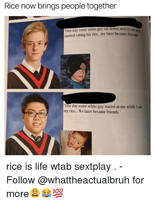 """asian guys: Rice now brings people together  One day some asian guy sat down next to me and  started eating his rice, we later became one day some white guy stared at me while late  my rice... We later became friends."""" rice is life wtab sextplay . - Follow @whattheactualbruh for more😩😂💯"""