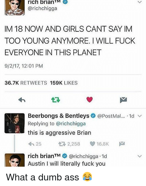 Ass, Dumb, and Fuck You: rich  brianTM  @richchigga  IM 18 NOW AND GIRLS CANT SAY IM  TOO YOUNG ANYMORE. I WILL FUCK  EVERYONE IN THIS PLANET  9/2/17, 12:01 PM  36.7K RETWEETS 159K LIKES  仁3  Beerbongs & Bentleys  Replying to @richchigga  this is aggressive Brian  わ25  @PostMal  , 1d ﹀  2,258 16.8K  rich brianTM@richchigga 10d  Austin I will literally fuck you What a dumb ass 😂