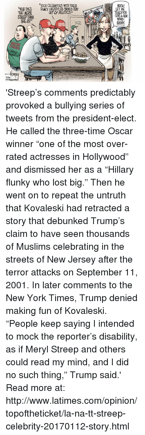 """Memes, Oscars, and Fancy: """"RICH CELERATIES WITHTHEIR  MWLO DOES FANCY LIFESTYLES SOLD OTAY  THAT MERYL  FIRED!  01%.  LET ME  TEACHYOU  WORD:  IRONY  A 'Streep's comments predictably provoked a bullying series of tweets from the president-elect. He called the three-time Oscar winner """"one of the most over-rated actresses in Hollywood"""" and dismissed her as a """"Hillary flunky who lost big."""" Then he went on to repeat the untruth that Kovaleski had retracted a story that debunked Trump's claim to have seen thousands of Muslims celebrating in the streets of New Jersey after the terror attacks on September 11, 2001.  In later comments to the New York Times, Trump denied making fun of Kovaleski. """"People keep saying I intended to mock the reporter's disability, as if Meryl Streep and others could read my mind, and I did no such thing,"""" Trump said.'  Read more at:  http://www.latimes.com/opinion/topoftheticket/la-na-tt-streep-celebrity-20170112-story.html"""