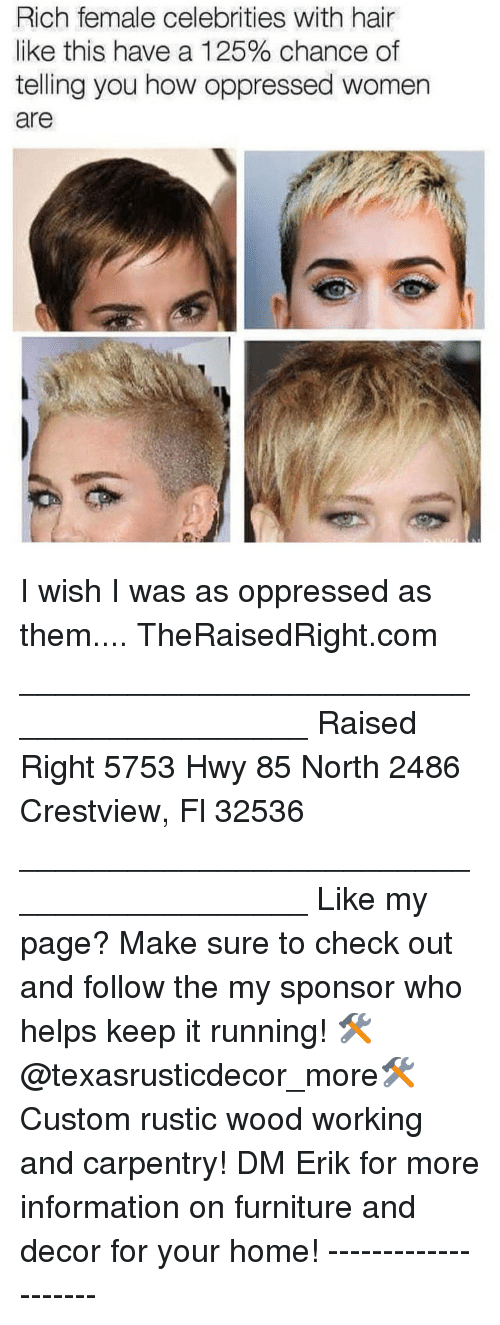 oppressed: Rich female celebrities with hair  like this have a 125% chance of  telling you how oppressed women  are I wish I was as oppressed as them.... TheRaisedRight.com _________________________________________ Raised Right 5753 Hwy 85 North 2486 Crestview, Fl 32536 _________________________________________ Like my page? Make sure to check out and follow the my sponsor who helps keep it running! 🛠@texasrusticdecor_more🛠 Custom rustic wood working and carpentry! DM Erik for more information on furniture and decor for your home! --------------------
