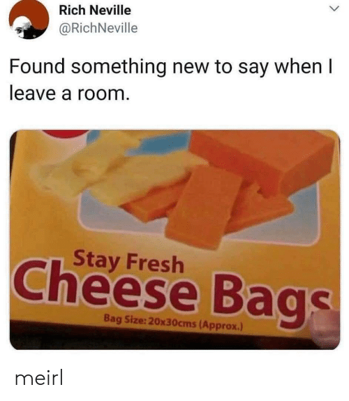Say When: Rich Neville  @RichNeville  Found something new to say when I  leave a room.  Stay Fresh  Cheese Bags  Bag Size:20x30cms(Approx.) meirl
