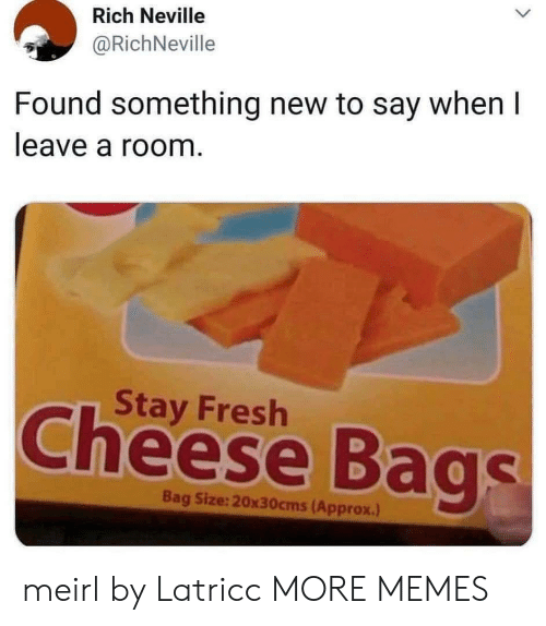 Say When: Rich Neville  @RichNeville  Found something new to say when I  leave a room.  Stay Fresh  Cheese Bags  Bag Size:20x30cms(Approx.) meirl by Latricc MORE MEMES