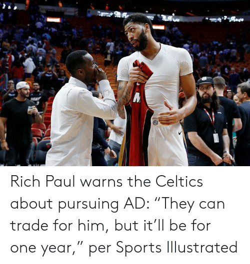 "Celtics: Rich Paul warns the Celtics about pursuing AD: ""They can trade for him, but it'll be for one year,"" per Sports Illustrated"