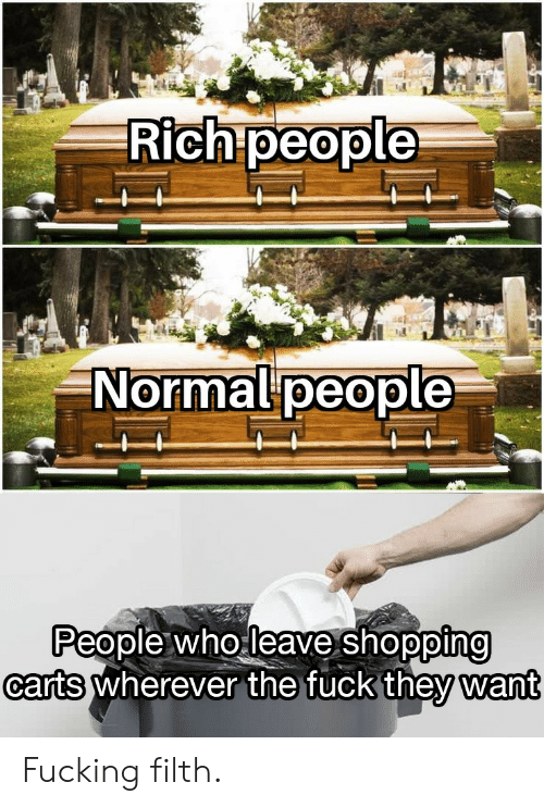 carts: Rich people  Normalpeople  People who leave shopping  carts Wherever the fucK they want Fucking filth.