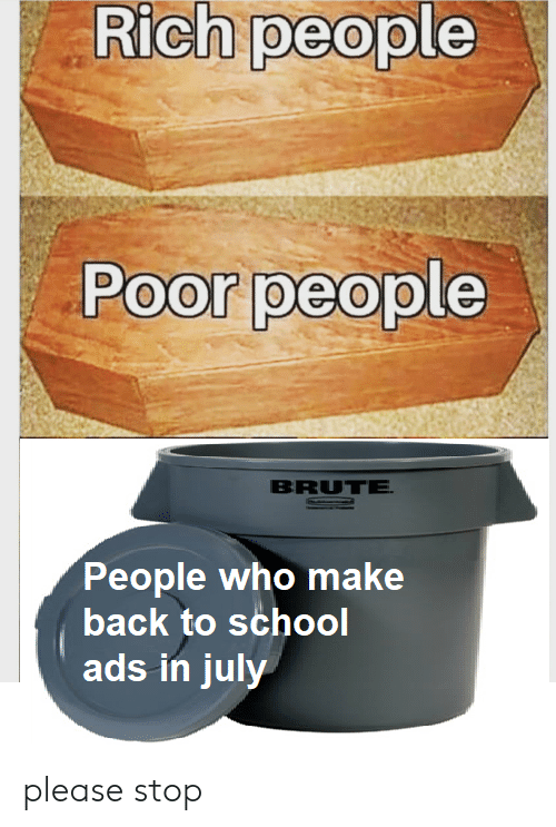 Rich People: Rich people  Poor people  BRUTE  NO  People who make  back to school  ads in july please stop