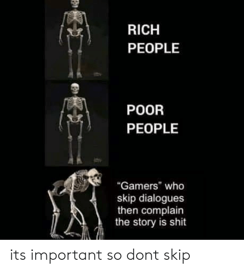 """dialogues: RICH  PEOPLE  POOR  PEOPLE  """"Gamers"""" who  skip dialogues  then complain  the story is shit its important so dont skip"""