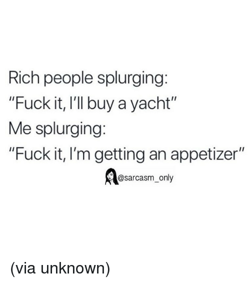 """Appetizer: Rich people splurging:  """"Fuck it, I'l buy a yacht""""  Me splurging:  """"Fuck it, I'm getting an appetizer""""  @sarcasm_only (via unknown)"""