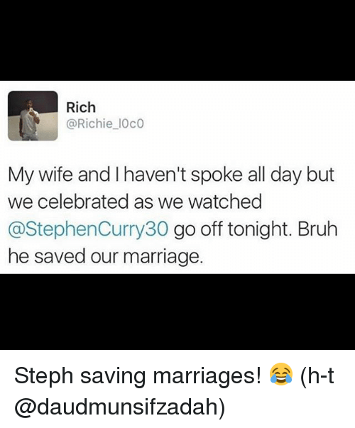 Basketball, Bruh, and Golden State Warriors: Rich  @Richie IOCO  My wife and I haven't spoke all day but  we celebrated as we watched  @Stephen Curry30 go off tonight. Bruh  he saved our marriage Steph saving marriages! 😂 (h-t @daudmunsifzadah)
