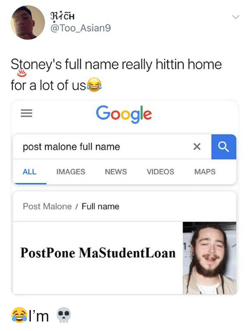 Google, Memes, and News: RICH  @Too_Asian9  Stoney's full name really hittin home  for a lot of us  Google  post malone full name  ALL  IMAGES  NEWS  VIDEOS  MAPS  Post Malone Full name  PostPone MaStudentLoan 😂I'm 💀