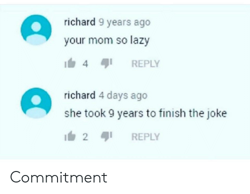 4 Days: richard 9 years ago  your mom so lazy  REPLY  4  richard 4 days ago  she took 9 years to finish the joke  2  REPLY Commitment